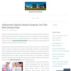 Allentown Family Dental Surgeon: Get The Best Dental Plan