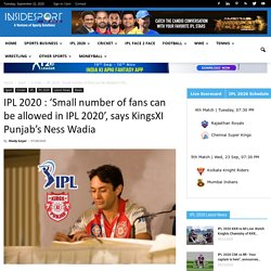 IPL 2020 : 'Small number of fans can be allowed in IPL 2020', says KingsXI Punjab's Ness Wadia