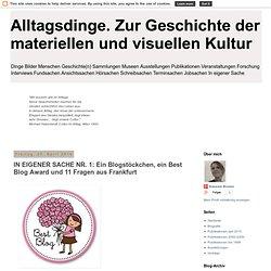 Alltagsdinge. Zur Geschichte der materiellen und visuellen Kultur: IN EIGENER SACHE NR. 1: Ein Blogstöckchen, ein Best Blog Award und 11 Fragen aus Frankfurt