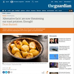 'Alternative facts' are now threatening our roast potatoes. Enough!
