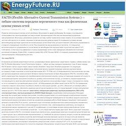FACTS (Flexible Alternative Current Transmission Systems ) — гибкие системы передачи переменного тока как физическая основа умных сетей