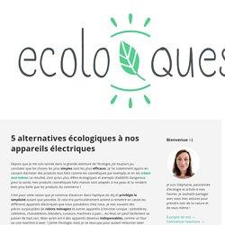 5 alternatives écologiques à nos appareils électriques / Ecoloquest - Agir pour l'écologie au quotidien