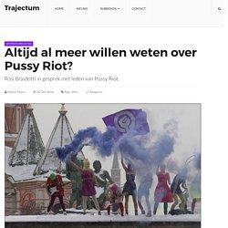Altijd al meer willen weten over Pussy Riot? – Trajectum
