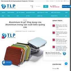 Aluminium là gì? Ứng dụng của Aluminium trong sản xuất biển quảng cáo