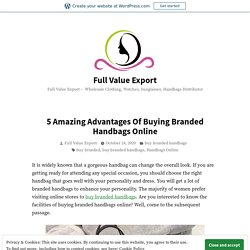 5 Amazing Advantages Of Buying Branded Handbags Online – Full Value Export