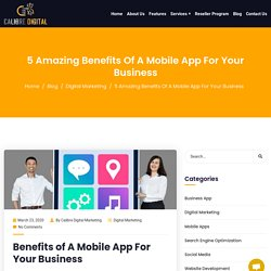 5 Amazing Benefits Of A Mobile App For Your Business