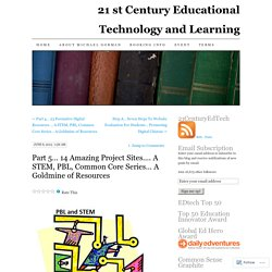 Part 5… 14 Amazing Project Sites…. A STEM, PBL, Common Core Series… A Goldmine of Resources