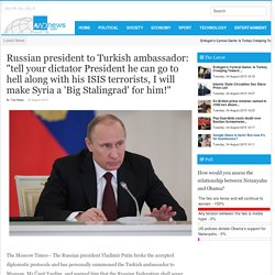 "Russian president to Turkish ambassador: ""tell your dictator President he can go to hell along with his ISIS terrorists, I will make Syria a 'Big Stalingrad' for him!"" - AWD News"