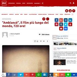 """""""Ambiancé"""", il film più lungo del mondo! Robadagrafici.net"""