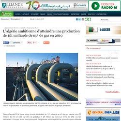 L'Algérie ambitionne d'atteindre une production de 151 milliards de m3 de gaz en 2019