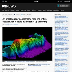 An ambitious project aims to map the entire ocean floor. It could also open it up to mining - RN