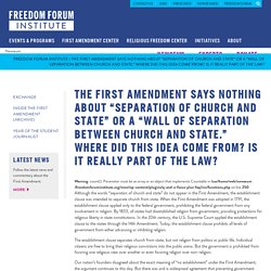 "The First Amendment says nothing about ""separation of church and state"" or a ""wall of separation between church and state."" Where did this idea come from? Is it really part of the law?"