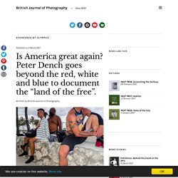 "Is America great again? Peter Dench goes beyond the red, white and blue to document the ""land of the free"". – British Journal of Photography"