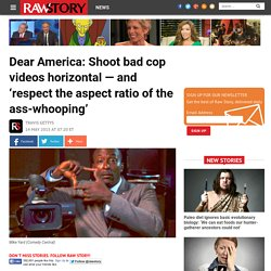 Dear America: Shoot bad cop videos horizontal — and 'respect the aspect ratio of the ass-whooping'