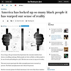 America has locked up so many black people it has warped our sense of reality