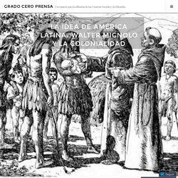 La idea de América Latina…Walter Mignolo y la Colonialidad – Grado Cero Prensa
