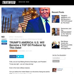 TRUMP'S AMERICA: U.S. Will Become a TOP Oil Producer by This Date! - Truthfeed