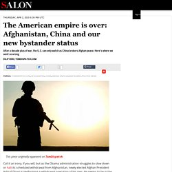 The American empire is over: Afghanistan, China and our new bystander status