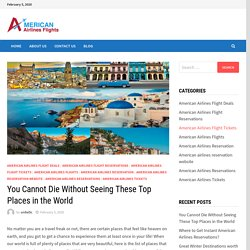 You Cannot Die Without Seeing These Top Places in the World – American Airlines Reservations