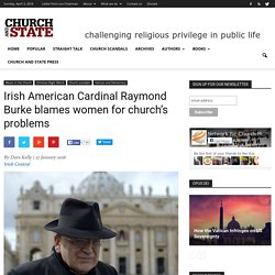 Irish American Cardinal Raymond Burke blames women for church's problems