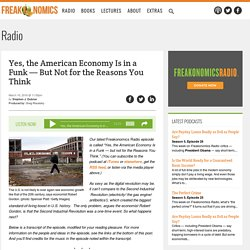 Yes, the American Economy Is in a Funk — But Not for the Reasons You Think - Freakonomics Freakonomics