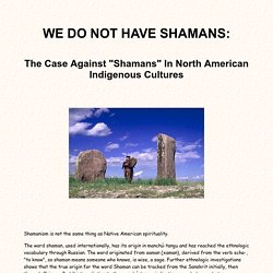 "WE DO NOT HAVE SHAMANS: The Case Against ""Shamans"" In North American Indigenous Cultures"