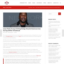 Jeezy Thinks Trump is Putting His Ego Ahead of American Lives During COVID-19 Outbreak – BCB – BOSSES CREATING BOSSES
