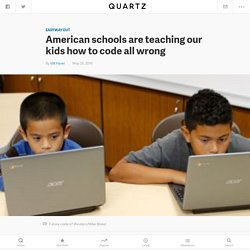 American schools are teaching our kids how to code all wrong — Quartz