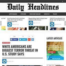 White Americans Are Biggest Terror Threat in U.S. Study Says » Daily headlines