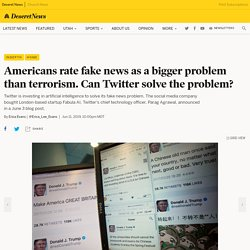 Americans rate fake news as a bigger problem than terrorism. Can Twitter solve the problem? - Deseret News
