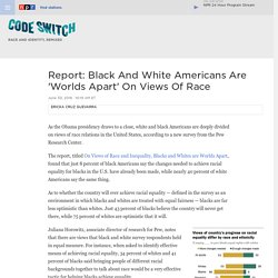 Black And White Americans Are 'Worlds Apart' On Views Of Race, Pew Survey Says : Code Switch