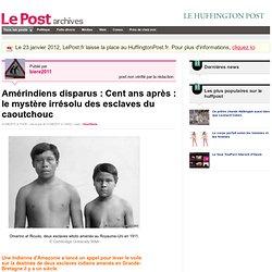 Amérindiens disparus : Cent ans après : le mystère irrésolu des esclaves du caoutchouc - Actif et militant sur LePost.fr (11:06)