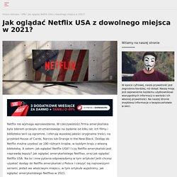 Jak oglądać amerykańskiego Netflixa w Polsce? Mamy rozwiązanie!