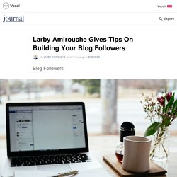 Larby Amirouche Gives Tips On Building Your Blog Followers