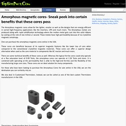 Amorphous magnetic cores- Sneak peek into certain benefits that these cores poss
