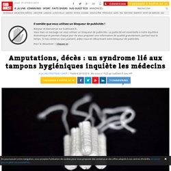 Amputations, décès : un syndrome lié aux tampons hygiéniques inquiète les médecins