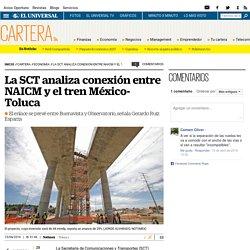 La SCT analiza conexión entre NAICM y el tren México-Toluca