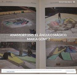 Anamorfosis, el ángulo mágico. María Gómez