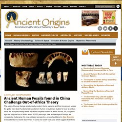 Ancient Human Fossils found in China Challenge Out-of-Africa Theory