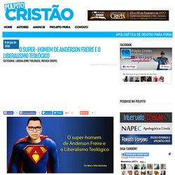 O super-homem de Anderson Freire e o Liberalismo Teológico - Púlpito Cristão