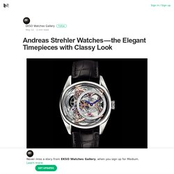 Andreas Strehler Watches — the Elegant Timepieces with Classy Look