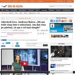 """Adevărul Live. Andreea Raicu:""""Mi-am trăit viaţa într-o minciună. Am dat vina pe părinţi, că aşa e cel mai simplu"""""""
