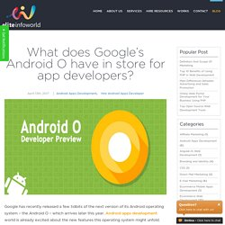 What does Google's Android O have in store for app developers?