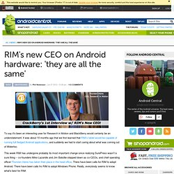 RIM's new CEO on Android hardware: 'they are all the same'