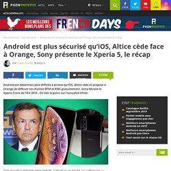 Android est plus sécurisé qu'iOS, Altice cède face à Orange, Sony présente le Xperia 5, le récap