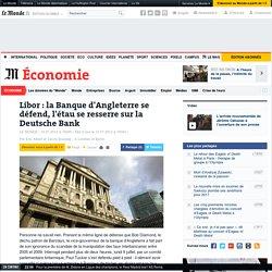Libor : la Banque d'Angleterre se défend, l'étau se resserre sur la Deutsche Bank