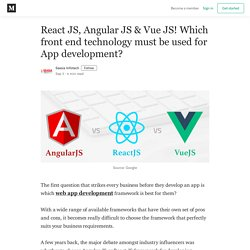 React JS, Angular JS & Vue JS! Which front end technology must be used for App development?