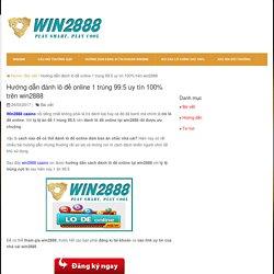 Hướng dẫn đánh lô đề online 1 trúng 99.5 uy tín 100% trên win2888
