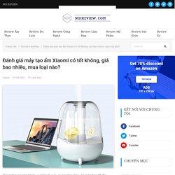Đánh giá máy tạo ẩm Xiaomi có tốt không, giá bao nhiêu? - Nơi Review