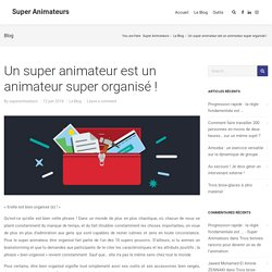 Un super animateur est un animateur super organisé ! - Super Animateurs